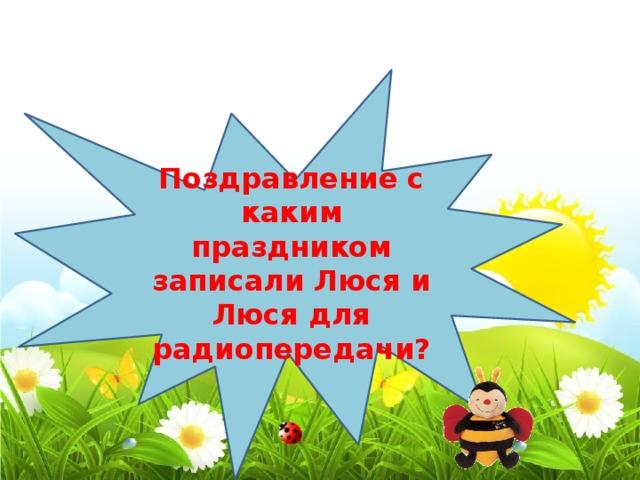 Поздравление с каким праздником записали Люся и Люся для радиопередачи? С 8 марта