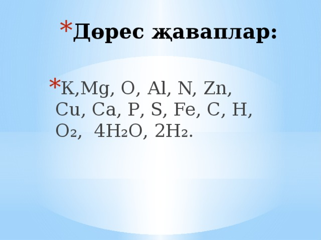 Дөрес җаваплар: К,Мg, О, Аl, N, Zn, Сu, Са, Р, S, Fe, С, Н, О₂, 4Н₂О, 2Н₂.