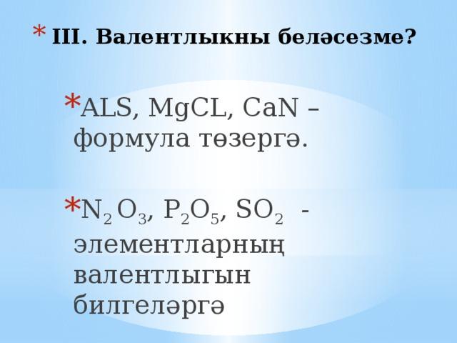 III. Валентлыкны беләсезме? ALS, MgCL, CaN – формула төзергә. N 2 O 3 , P 2 O 5 , SO 2 - элементларның валентлыгын билгеләргә