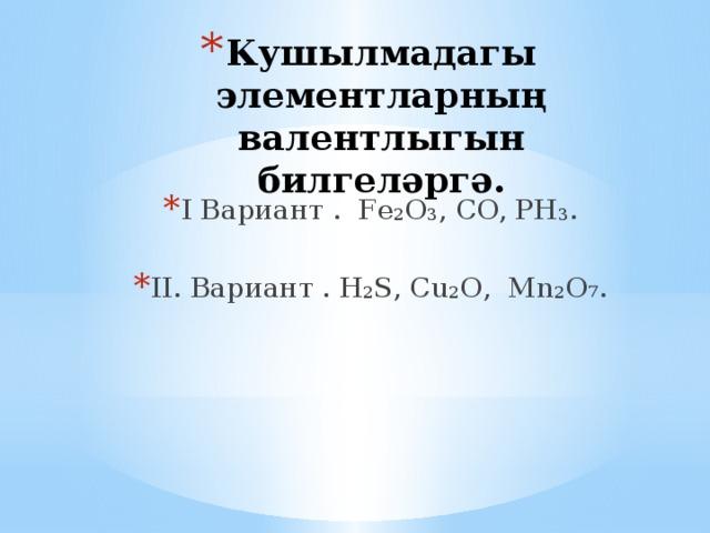 Кушылмадагы элементларның валентлыгын билгеләргә.   I Вариант . Fе₂O₃, CO, РН₃. II. Вариант . Н₂S, Сu₂О, Mn₂O₇.