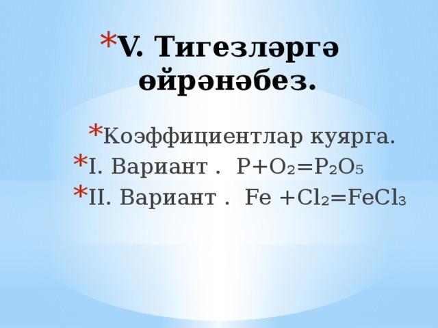 V. Тигезләргә өйрәнәбез. Коэффициентлар куярга. I. Вариант . Р+О₂=Р₂О₅ II. Вариант . Fe +Cl₂=FeCl₃