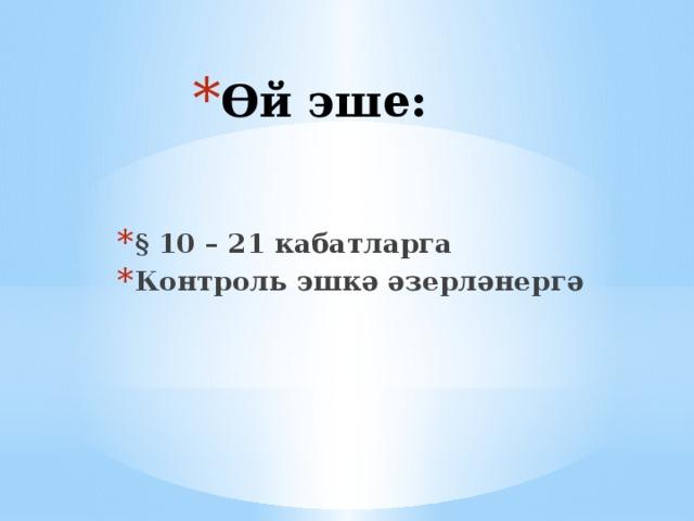 Өй эше: § 10 – 21 кабатларга Контроль эшкә әзерләнергә