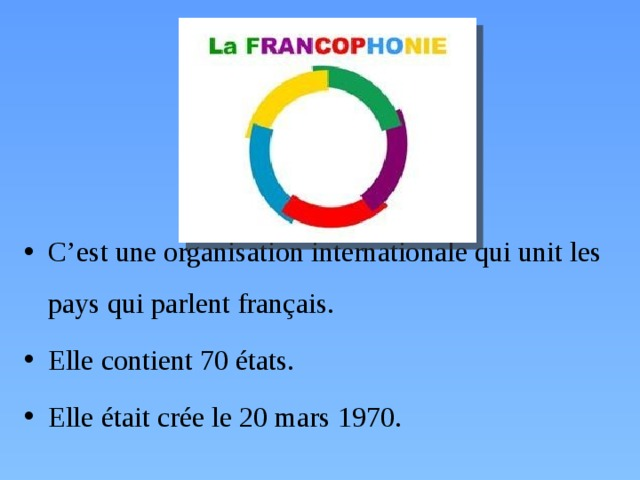 C'est une organisation internationale qui unit les pays qui parlent français. Elle contient 70 états. Elle était crée le 20 mars 1970.