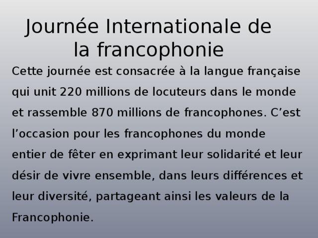 Journée Internationale de la francophonie Cette journée est consacrée à la langue française qui unit 220 millions de locuteurs dans le monde et rassemble 870 millions de francophones. C'est l'occasion pour les francophones du monde entier de fêter en exprimant leur solidarité et leur désir de vivre ensemble, dans leurs différences et leur diversité, partageant ainsi les valeurs de la Francophonie.