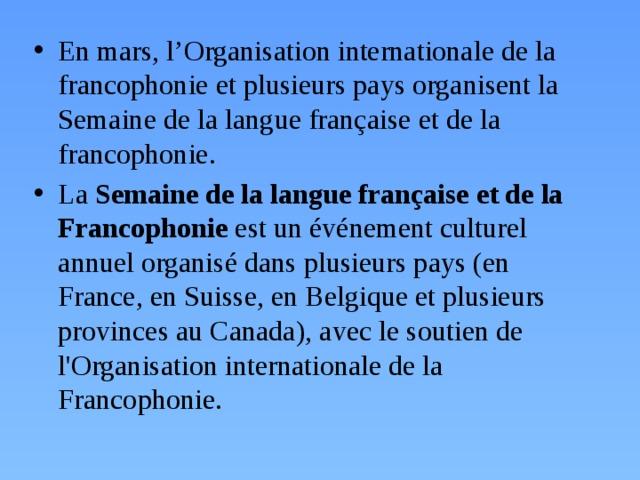 En mars, l'Organisation internationale de la francophonie et plusieurs pays organisent la Semaine de la langue française et de la francophonie. La Semaine de la langue française et de la Francophonie est un événement culturel annuel organisé dans plusieurs pays (en France, en Suisse, en Belgique et plusieurs provinces au Canada), avec le soutien de l'Organisation internationale de la Francophonie.