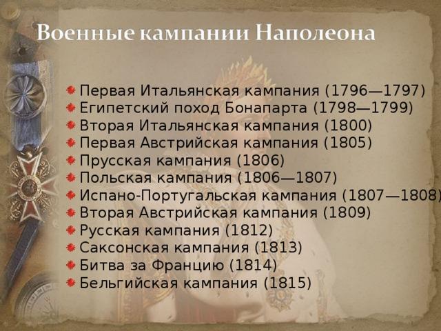 Первая Итальянская кампания (1796—1797) Египетский поход Бонапарта (1798—1799) Вторая Итальянская кампания (1800) Первая Австрийская кампания (1805) Прусская кампания (1806) Польская кампания (1806—1807) Испано-Португальская кампания (1807—1808) Вторая Австрийская кампания (1809) Русская кампания (1812) Саксонская кампания (1813) Битва за Францию (1814) Бельгийская кампания (1815)