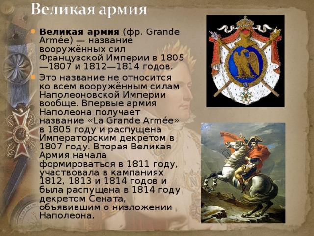 Великая армия (фр.Grande Armée) — название вооружённых сил Французской Империи в 1805—1807 и 1812—1814 годов. Это название не относится ко всем вооружённым силам Наполеоновской Империи вообще. Впервые армия Наполеона получает название «La Grande Armée» в 1805 году и распущена Императорским декретом в 1807 году. Вторая Великая Армия начала формироваться в 1811 году, участвовала в кампаниях 1812, 1813 и 1814 годов и была распущена в 1814 году декретом Сената, объявившим о низложении Наполеона.