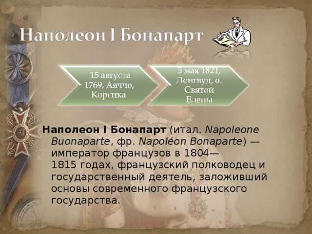 Наполеон I Бонапарт (итал. Napoleone Buonaparte , фр. Napoléon Bonaparte )— император французов в 1804—1815годах, французский полководец и государственный деятель, заложивший основы современного французского государства.