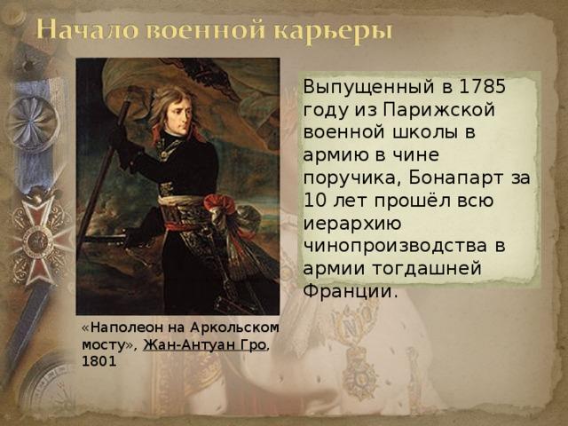 Выпущенный в 1785 году из Парижской военной школы в армию в чине поручика, Бонапарт за 10 лет прошёл всю иерархию чинопроизводства в армии тогдашней Франции. «Наполеон на Аркольском мосту», Жан-Антуан Гро , 1801