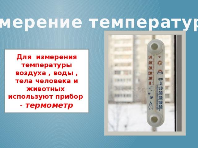 Измерение температуры! Для измерения температуры воздуха , воды , тела человека и животных используют прибор - термометр