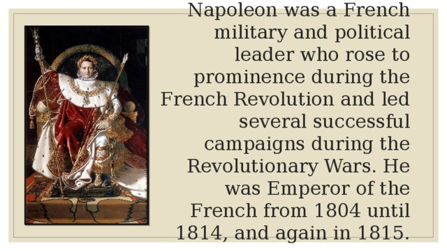 Napoleon was a French military and political leader who rose to prominence during the French Revolution and led several successful campaigns during the Revolutionary Wars. He was Emperor of the French from 1804 until 1814, and again in 1815.