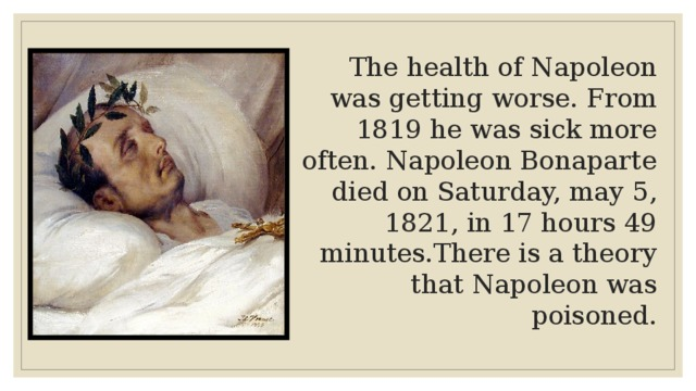 The health of Napoleon was getting worse. From 1819 he was sick more often. Napoleon Bonaparte died on Saturday, may 5, 1821, in 17 hours 49 minutes.There is a theory that Napoleon was poisoned.