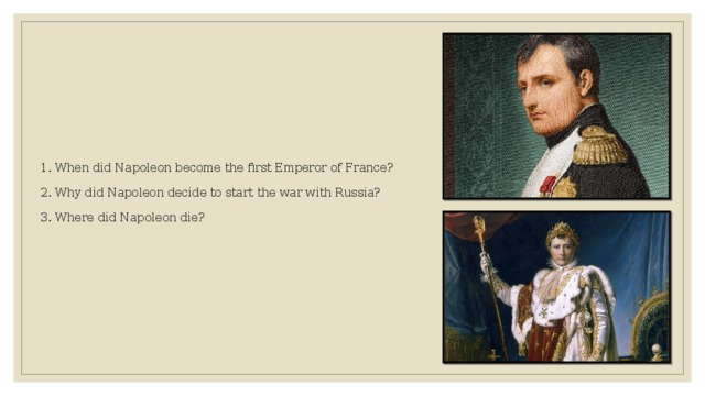 1. When did Napoleon become the first Emperor of France?   2. Why did Napoleon decide to start the war with Russia?   3. Where did Napoleon die?