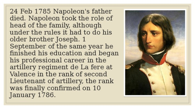 24 Feb 1785 Napoleon's father died. Napoleon took the role of head of the family, although under the rules it had to do his older brother Joseph. 1 September of the same year he finished his education and began his professional career in the artillery regiment de La fere at Valence in the rank of second Lieutenant of artillery, the rank was finally confirmed on 10 January 1786.