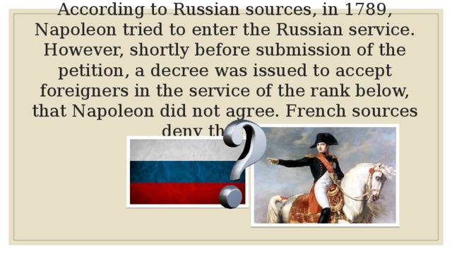 According to Russian sources, in 1789, Napoleon tried to enter the Russian service. However, shortly before submission of the petition, a decree was issued to accept foreigners in the service of the rank below, that Napoleon did not agree. French sources deny this story