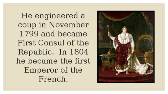 He engineered a coup in November 1799 and became First Consul of the Republic. In 1804 he became the first Emperor of the French.