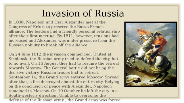 Invasion of Russia In 1808, Napoleon and Czar Alexander met at the Congress of Erfurt to preserve the Russo-French alliance. The leaders had a friendly personal relationship after their first meeting. By 1811, however, tensions had increased and Alexander was under pressure from the Russian nobility to break off the alliance. On 24 June 1812 the invasion commenced. United at Smolensk, the Russian army tried to defend the city, but to no avail. On 18 August they had to resume the retreat towards Moscow. The General battle did not bring the decisive victory. Russian troops had to retreat. September 14, the Grand army entered Moscow. Spread after that, a fire destroyed almost the entire city. Relying on the conclusion of peace with Alexander, Napoleon remained in Moscow. On 19 October he left the city in a South-westerly direction. Unable to overcome the defense of the Russian army , the Grand army was forced to retreat.
