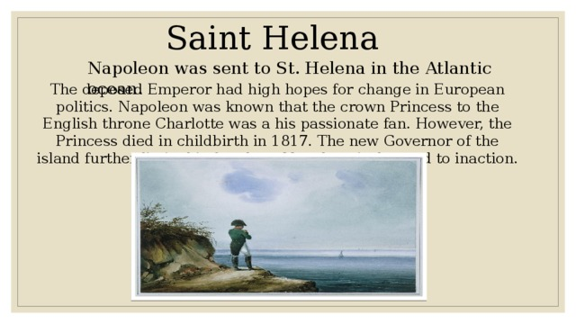 Saint Helena Napoleon was sent to St. Helena in the Atlantic ocean. The deposed Emperor had high hopes for change in European politics. Napoleon was known that the crown Princess to the English throne Charlotte was a his passionate fan. However, the Princess died in childbirth in 1817. The new Governor of the island further limits his freedom. Napoleon is doomed to inaction. His health is deteriorating.