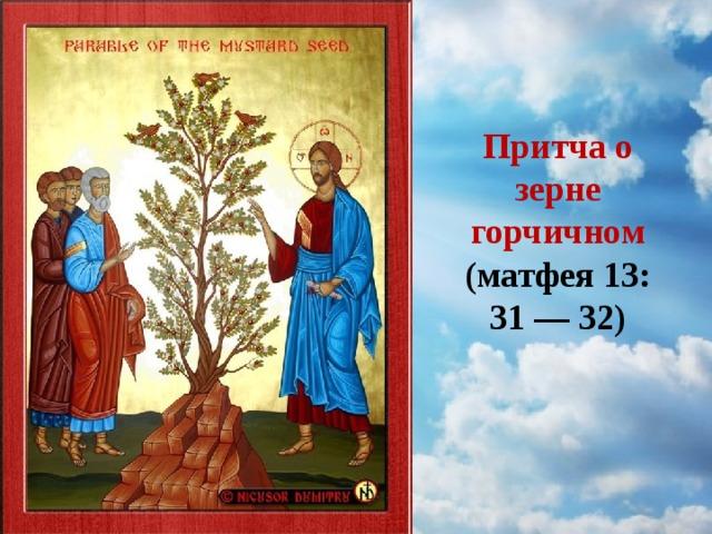 Притча о зерне горчичном (матфея 13: 31 — 32)