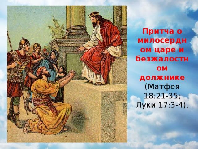 Притча о милосердном царе и безжалостном должнике (Матфея 18:21-35; Луки 17:3-4).