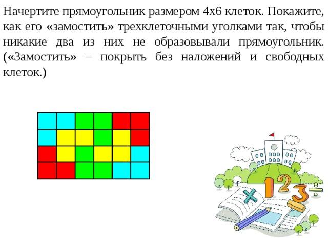 Начертите прямоугольник размером 4х6 клеток. Покажите, как его «замостить» трехклеточными уголками так, чтобы никакие два из них не образовывали прямоугольник. («Замостить» – покрыть без наложений и свободных клеток.)