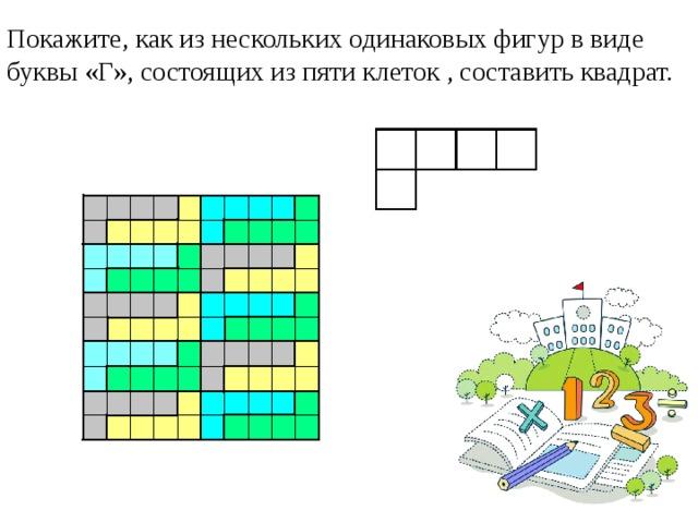 Покажите, как из нескольких одинаковых фигур в виде буквы «Г», состоящих из пяти клеток , составить квадрат.
