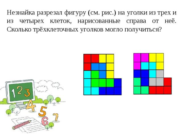 Незнайка разрезал фигуру (см. рис.) на уголки из трех и из четырех клеток, нарисованные справа от неё. Сколько трёхклеточных уголков могло получиться?