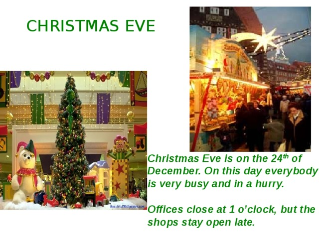CHRISTMAS EVE Christmas Eve is on the 24 th of December. On this day everybody is very busy and in a hurry.  Offices close at 1 o'clock, but the shops stay open late.