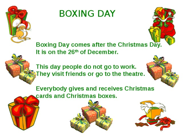 BOXING DAY Boxing Day comes after the Christmas Day. It is on the 26 th of December.  This day people do not go to work. They visit friends or go to the theatre.  Everybody gives and receives Christmas cards and Christmas boxes.