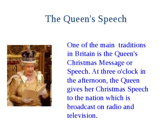 The Queen's Speech One of the main traditions in Britain is the Queen's Christmas Message or Speech. At three o'clock in the afternoon, the Queen gives her Christmas Speech to the nation which is broadcast on radio and television.