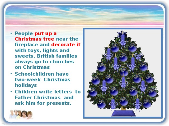 People put up a Christmas tree near the fireplace and decorate it with toys, lights and sweets. British families always go to churches on Christmas Schoolchildren have two-week Christmas holidays Children write letters to Father Christmas and ask him for presents.