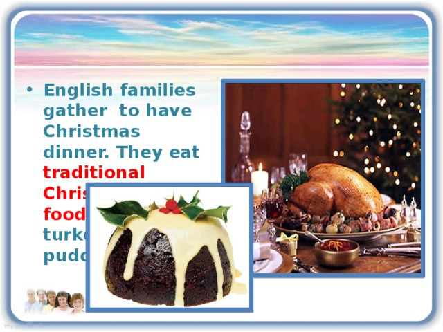 English families gather to have Christmas dinner. They eat traditional Christmas food :a roast turkey and a pudding.
