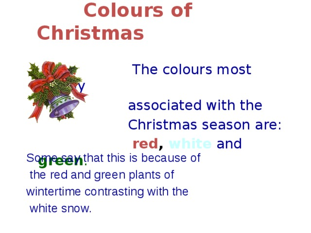 Colours of Christmas    The colours most closely  associated with the  Christmas season are:  red , white  and  green .  Some say that this is because of  the red and green plants of wintertime contrasting with the  white snow.
