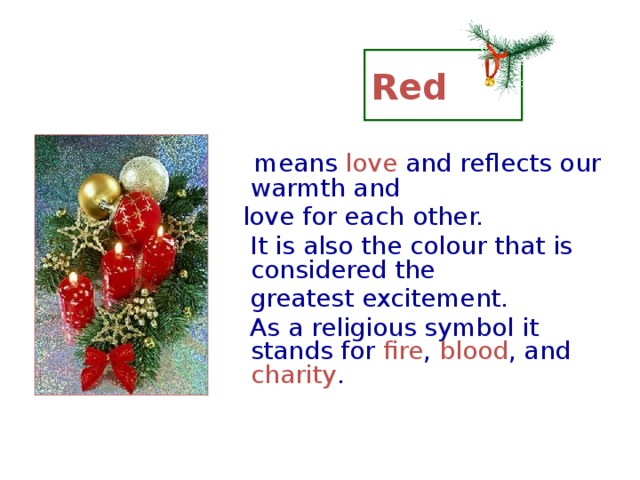 Red  means love and reflects our warmth and  love for each other.  It is also the colour that is considered the  greatest excitement.  As a religious symbol it stands for fire , blood , and charity .