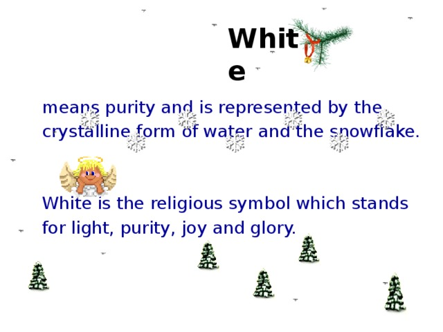 White  means purity and is represented by the  crystalline form of water and the snowflake.  White is the religious symbol which stands  for light, purity, joy and glory.