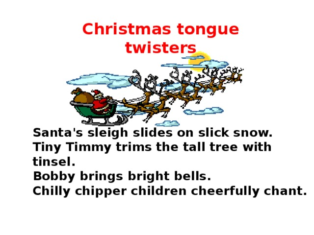 Christmas tongue twisters Santa's sleigh slides on slick snow.  Tiny Timmy trims the tall tree with tinsel.  Bobby brings bright bells.  Chilly chipper children cheerfully chant.