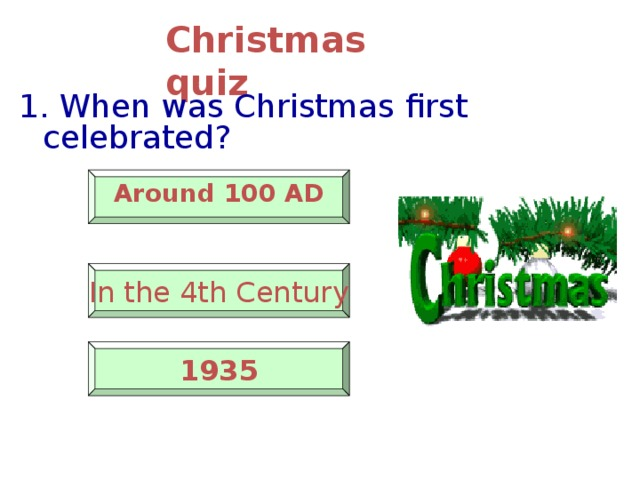 Christmas quiz 1. When was Christmas first celebrated?   Around 100 AD   In the 4th Century    1935