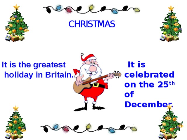 CHRISTMAS It is the greatest  holiday in Britain.  It is celebrated on the 25 th of December. .