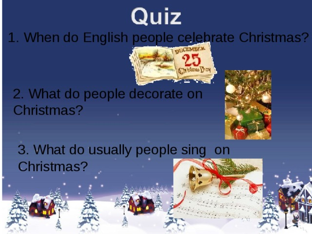 1. When do English people celebrate Christmas? 2. What do people decorate on Christmas? 3. What do usually people sing on Christmas?