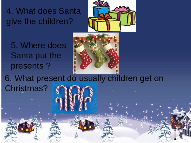 4. What does Santa give the children? 5. Where does Santa put the presents ? 6. What present do usually children get on Christmas?