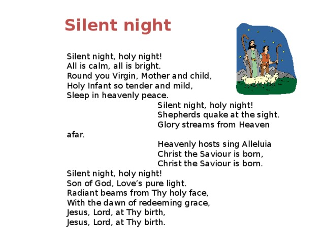 Silent night  Silent night, holy night!  All is calm, all is bright. Round you Virgin, Mother and child, Holy Infant so tender and mild,  Sleep in heavenly peace.  Silent night, holy night!  Shepherds quake at the sight.  Glory streams from Heaven afar.  Heavenly hosts sing Alleluia  Christ the Saviour is born,  Christ the Saviour is born. Silent night, holy night!  Son of God, Love's pure light. Radiant beams from Thy holy face,  With the dawn of redeeming grace, Jesus, Lord, at Thy birth, Jesus, Lord, at Thy birth.