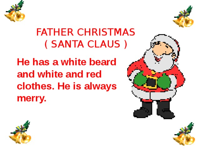 FATHER CHRISTMAS ( SANTA CLAUS )  He has a white beard and white and red clothes. He is always merry.