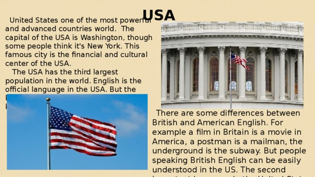 USA  United States one of the most powerful and advanced countries world. The capital of the USA is Washington, though some people think it's New York. This famous city is the financial and cultural center of the USA.  The USA has the third largest population in the world. English is the official language in the USA. But the English language spoken in country is known as American English.  There are some differences between British and American English. For example a film in Britain is a movie in America, a postman is a mailman, the underground is the subway. But people speaking British English can be easily understood in the US. The second important language in the United States is Spanish.