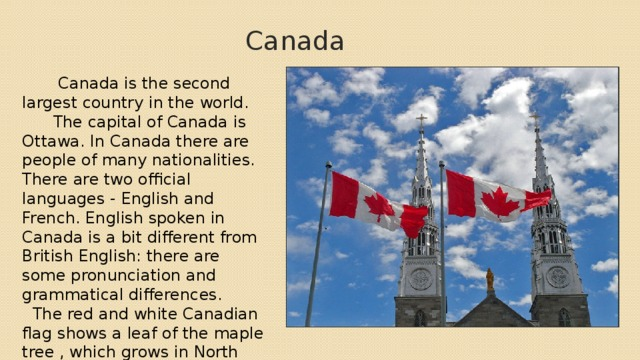 Canada  Canada is the second largest country in the world.  The capital of Canada is Ottawa. In Canada there are people of many nationalities. There are two official languages - English and French. English spoken in Canada is a bit different from British English: there are some pronunciation and grammatical differences.  The red and white Canadian flag shows a leaf of the maple tree , which grows in North America. The maple leaf is the official emblem of Canada.