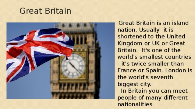 Great Britain  Great Britain is an island nation. Usually it is shortened to the United Kingdom or UK or Great Britain. It's one of the world's smallest countries - it's twice smaller than France or Spain. London is the world's seventh biggest city.  In Britain you can meet people of many different nationalities.  The capital of the UK is London. The official language is English.