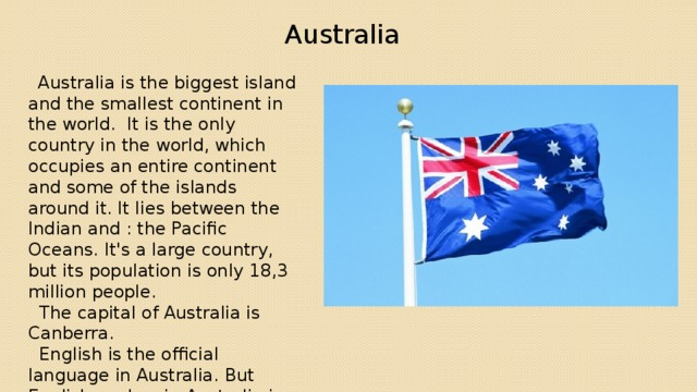 Australia   Australia is the biggest island and the smallest continent in the world. It is the only country in the world, which occupies an entire continent and some of the islands around it. It lies between the Indian and : the Pacific Oceans. It's a large country, but its population is only 18,3 million people.  The capital of Australia is Canberra.  English is the official language in Australia. But English spoken in Australia is a bit different from British English and American English. Sometimes Australia is called «Oz» or «the Lucky Country»