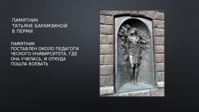 Памятник татьянеБарамзиной в Перми Памятник поставленоколоПедагогического Унивирситета,где она училась, и откуда пошла воевать