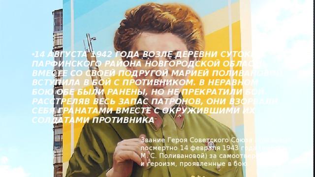 14 августа 1942 года возле деревни Сутоки Парфинского района Новгородской области вместе со своей подругой Марией Поливановой вступила в бой с противником. В неравном бою обе были ранены, но не прекратили бой. Расстреляв весь запас патронов, они взорвали себя гранатами вместе с окружившими их солдатами противника