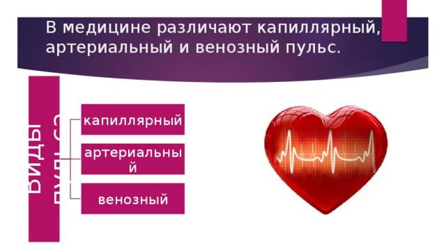 Виды пульса В медицине различают капиллярный, артериальный и венозный пульс.    капиллярный артериальный венозный