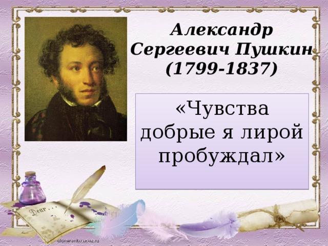 Александр Сергеевич Пушкин  (1799-1837) «Чувства добрые я лирой пробуждал»